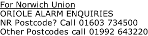 For Norwich Union ORIOLE ALARM ENQUIRIES NR Postcode? Call 01603 734500 Other Postcodes call 01992 643220